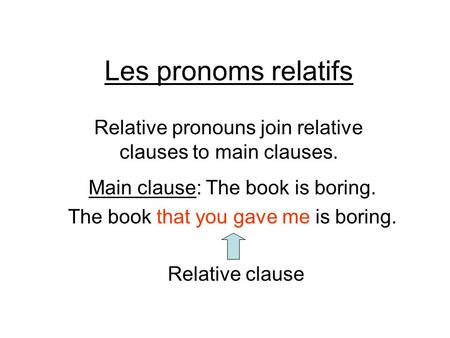 Les pronoms relatifs Relative pronouns join relative clauses to main clauses. Main clause: The book is boring. The book that you gave me is boring. Relative.