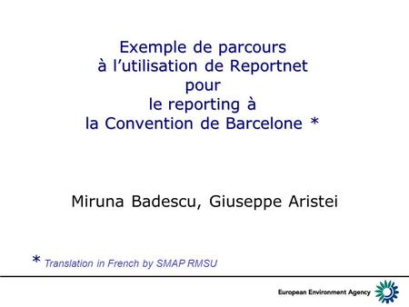 Exemple de parcours à l'utilisation de Reportnet pour le reporting à la Convention de Barcelone * Miruna Badescu, Giuseppe Aristei * * Translation in French.