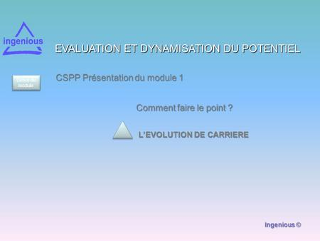 EVALUATION ET DYNAMISATION DU POTENTIEL L'EVOLUTION DE CARRIERE CSPP Présentation du module 1 Ingenious © Comment faire le point ? Début du module.