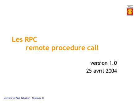 Université Paul Sabatier – Toulouse III Les RPC remote procedure call version 1.0 25 avril 2004.