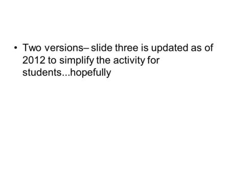 Two versions– slide three is updated as of 2012 to simplify the activity for students...hopefully.