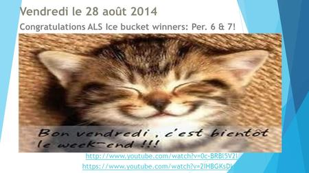 Vendredi le 28 août 2014 Congratulations ALS Ice bucket winners: Per. 6 & 7!  https://www.youtube.com/watch?v=2IHBGKsDkhc.