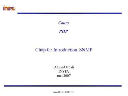 Ahmed Jebali – INSTA 2007 Ahmed Jebali INSTA mai 2007 Cours Chap 0 : Introduction SNMP PHP.