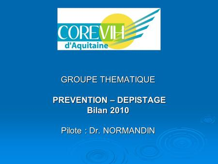 GROUPE THEMATIQUE PREVENTION – DEPISTAGE PREVENTION – DEPISTAGE Bilan 2010 Pilote : Dr. NORMANDIN.