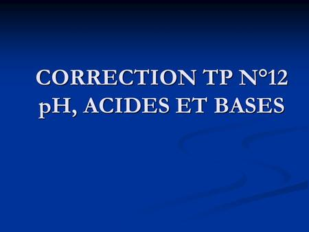 CORRECTION TP N°12 pH, ACIDES ET BASES
