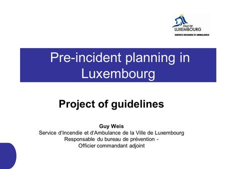 Pre-incident planning in Luxembourg Project of guidelines Guy Weis Service d'Incendie et d'Ambulance de la Ville de Luxembourg Responsable du bureau de.