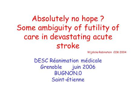 Absolutely no hope ? Some ambiguity of futility of care in devastating acute stroke DESC Réanimation médicale Grenoble juin 2006 BUGNON.0 Saint-étienne.