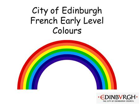 City of Edinburgh French Early Level Colours Early Level Significant Aspects of Learning Use language in a range of contexts and across learning Develop.