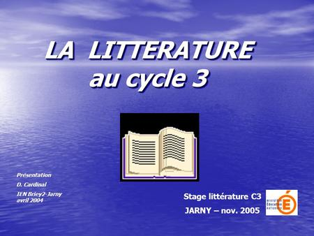 LA LITTERATURE au cycle 3 Stage littérature C3 JARNY – nov. 2005 Présentation D. Cardinal IEN Briey2-Jarny avril 2004.