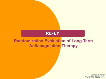 RE-LY Randomization Evaluation of Long-Term Anticoagulation Therapy Connolly S.J et al. N Engl J Med 2009 ; 361.