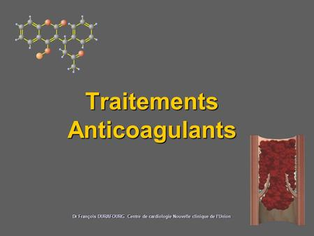 Traitements Anticoagulants Dr François DURAFOURG Centre de cardiologie Nouvelle clinique de l'Union.