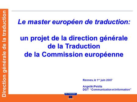 European Commission DG Traduction Direction générale de la traduction Le master européen de traduction: un projet de la direction générale de la Traduction.