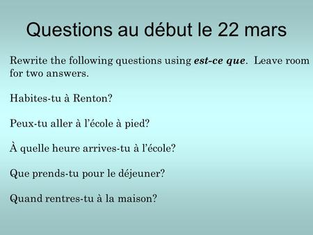 Questions au début le 22 mars Rewrite the following questions using est-ce que. Leave room for two answers. Habites-tu à Renton? Peux-tu aller à l'école.
