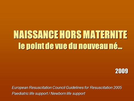 NAISSANCE HORS MATERNITE le point de vue du nouveau né… 2009 European Resuscitation Council Guidelines for Resuscitation 2005 Paediatric life support /