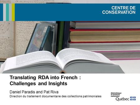 Translating RDA into French : Challenges and Insights Daniel Paradis and Pat Riva Direction du traitement documentaire des collections patrimoniales.