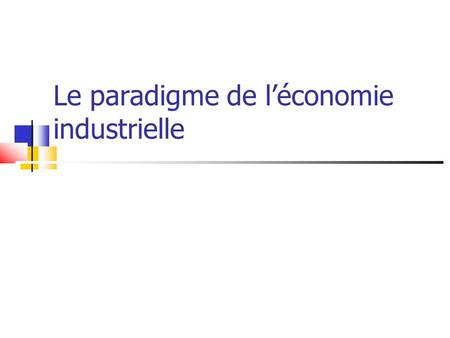 Le paradigme de l'économie industrielle. Introduction Structure, comportement et performance Déterminants et mesures de la concentration.