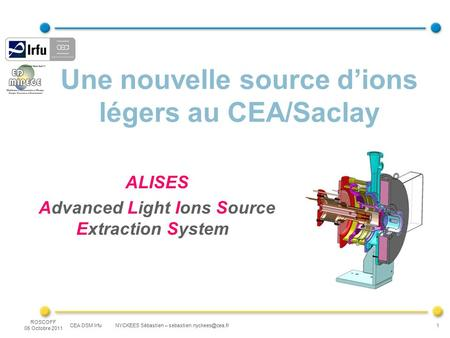 CEA DSM Irfu NYCKEES Sébastien – ROSCOFF 05 Octobre 2011 1 Une nouvelle source d'ions légers au CEA/Saclay ALISES Advanced Light.