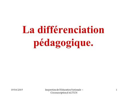 1 La différenciation pédagogique. 19/04/2015Inspection de l'Education Nationale - Circonscription d'AUTUN.