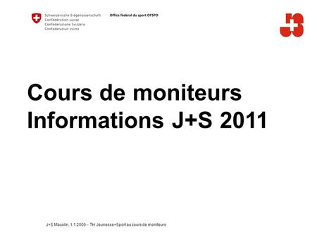 Cours de moniteurs Informations J+S 2011 J+S Macolin, 1.1.2009 – TH Jeunesse+Sport au cours de moniteurs.
