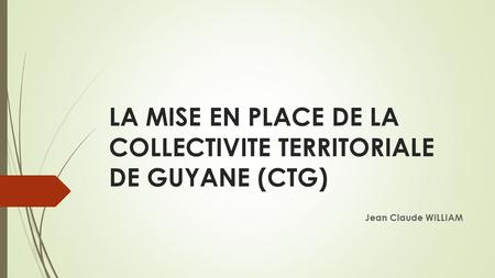 LA MISE EN PLACE DE LA COLLECTIVITE TERRITORIALE DE GUYANE (CTG) Jean Claude WILLIAM.