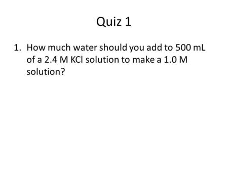 Quiz 1 How much water should you add to 500 mL of a 2.4 M KCl solution to make a 1.0 M solution?