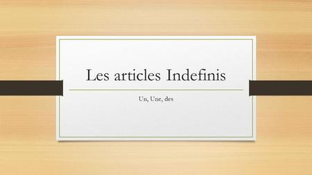 Les articles Indefinis Un, Une, des. A Les articles indefinis Indefinite Articles (a, an; some + noun) MASCULINE FEMININE unun sac, un ordinateur SINGULAR.