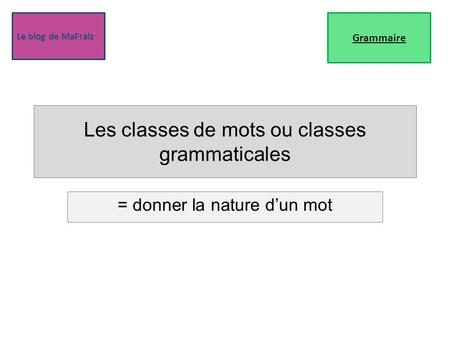 Le blog de MaFraiz Les classes de mots ou classes grammaticales = donner la nature d'un mot Grammaire.