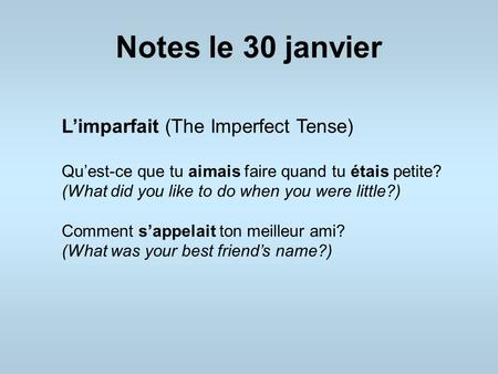 Notes le 30 janvier L'imparfait (The Imperfect Tense) Qu'est-ce que tu aimais faire quand tu étais petite? (What did you like to do when you were little?)