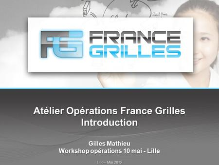 Atélier Opérations France Grilles Introduction Gilles Mathieu Workshop opérations 10 mai - Lille Lille – Mai 2012.