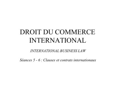 DROIT DU COMMERCE INTERNATIONAL INTERNATIONAL BUSINESS LAW Séances 5 - 6 : Clauses et contrats internationaux.