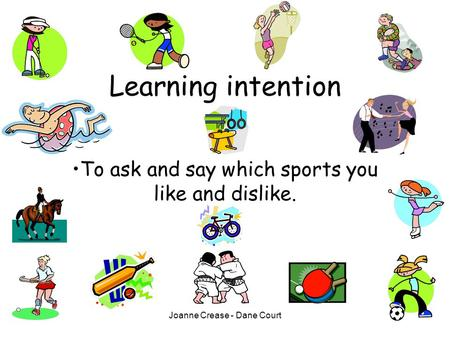 Joanne Crease - Dane Court Learning intention To ask and say which sports you like and dislike.