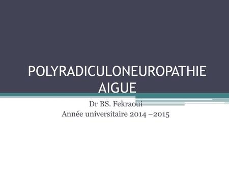 POLYRADICULONEUROPATHIE AIGUE Dr BS. Fekraoui Année universitaire 2014 –2015.
