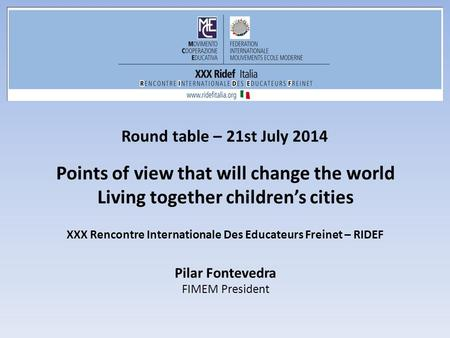 Round table – 21st July 2014 Points of view that will change the world Living together children's cities Pilar Fontevedra FIMEM President XXX Rencontre.