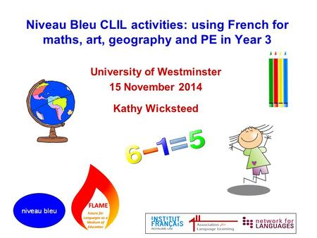 Niveau Bleu CLIL activities: using French for maths, art, geography and PE in Year 3 University of Westminster 15 November 2014 Kathy Wicksteed.