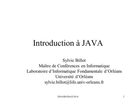 Introduction à Java1 Introduction à JAVA Sylvie Billot Maître de Conférences en Informatique Laboratoire d'Informatique Fondamentale d'Orléans Université.