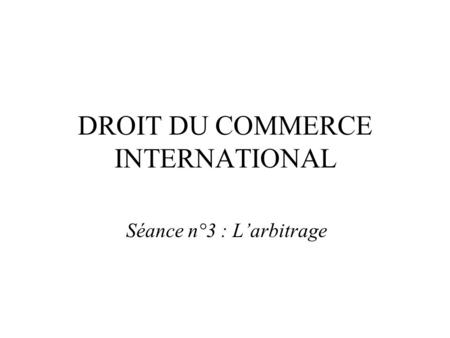 DROIT DU COMMERCE INTERNATIONAL Séance n°3 : L'arbitrage.