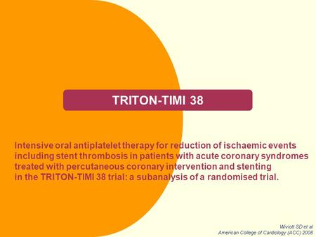 TRITON-TIMI 38 Intensive oral antiplatelet therapy for reduction of ischaemic events including stent thrombosis in patients with acute coronary syndromes.