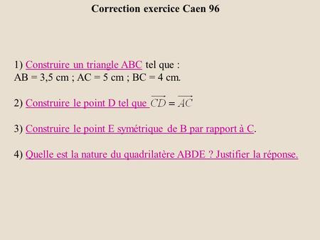 Correction exercice Caen 96 1) Construire un triangle ABC tel que :Construire un triangle ABC AB = 3,5 cm ; AC = 5 cm ; BC = 4 cm. 2) Construire le point.