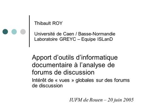 Thibault ROY Université de Caen / Basse-Normandie Laboratoire GREYC – Equipe ISLanD Apport d'outils d'informatique documentaire à l'analyse de forums de.