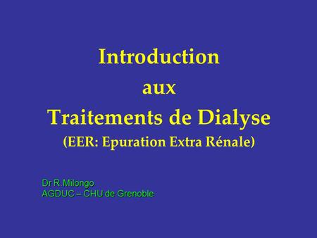 Introduction aux Traitements de Dialyse (EER: Epuration Extra Rénale) Dr R.Milongo AGDUC – CHU de Grenoble.