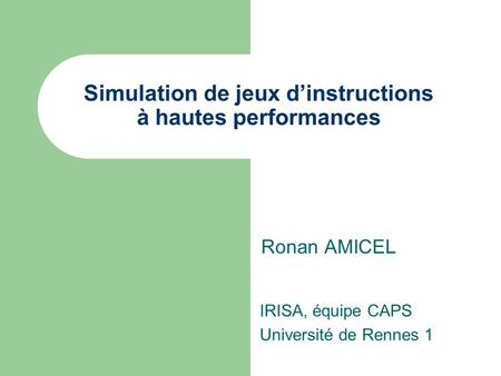 Simulation de jeux d'instructions à hautes performances Ronan AMICEL IRISA, équipe CAPS Université de Rennes 1.
