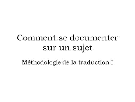 Comment se documenter sur un sujet Méthodologie de la traduction I.