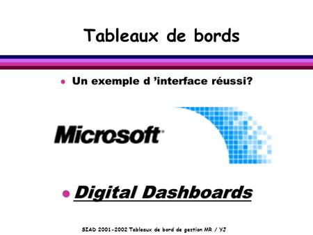SIAD 2001-2002 Tableaux de bord de gestion MR / YJ Tableaux de bords l Un exemple d 'interface réussi? l Digital Dashboards.