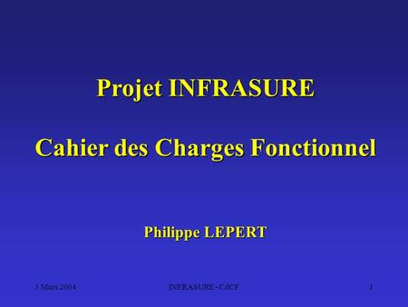 3 Mars 2004INFRASURE - CdCF1 Projet INFRASURE Cahier des Charges Fonctionnel Philippe LEPERT.