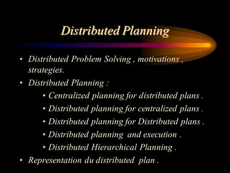Distributed Planning Distributed Problem Solving, motivations, strategies. Distributed Planning : Centralized planning for distributed plans. Distributed.