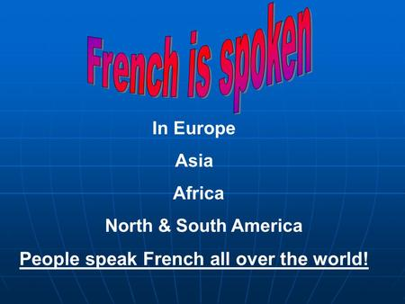 In Europe Asia Africa North & South America People speak French all over the world!