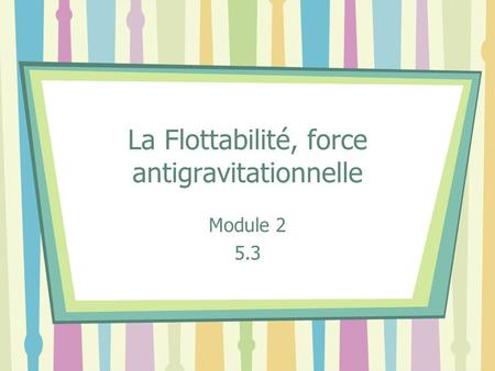 La Flottabilité, force antigravitationnelle