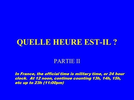 QUELLE HEURE EST-IL ? PARTIE II In France, the official time is military time, or 24 hour clock. At 12 noon, continue counting 13h, 14h, 15h, etc up to.