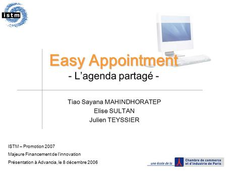 Easy Appointment Easy Appointment - L'agenda partagé - Tiao Sayana MAHINDHORATEP Elise SULTAN Julien TEYSSIER ISTM – Promotion 2007 Majeure Financement.