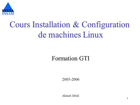 1 Cours Installation & Configuration de machines Linux Formation GTI 2005-2006 Ahmed Jebali.